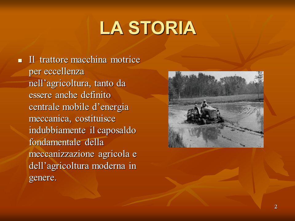 2 LA STORIA Il trattore macchina motrice per eccellenza nellagricoltura, tanto da essere anche definito centrale mobile denergia meccanica, costituisce indubbiamente il caposaldo fondamentale della meccanizzazione agricola e dellagricoltura moderna in genere.