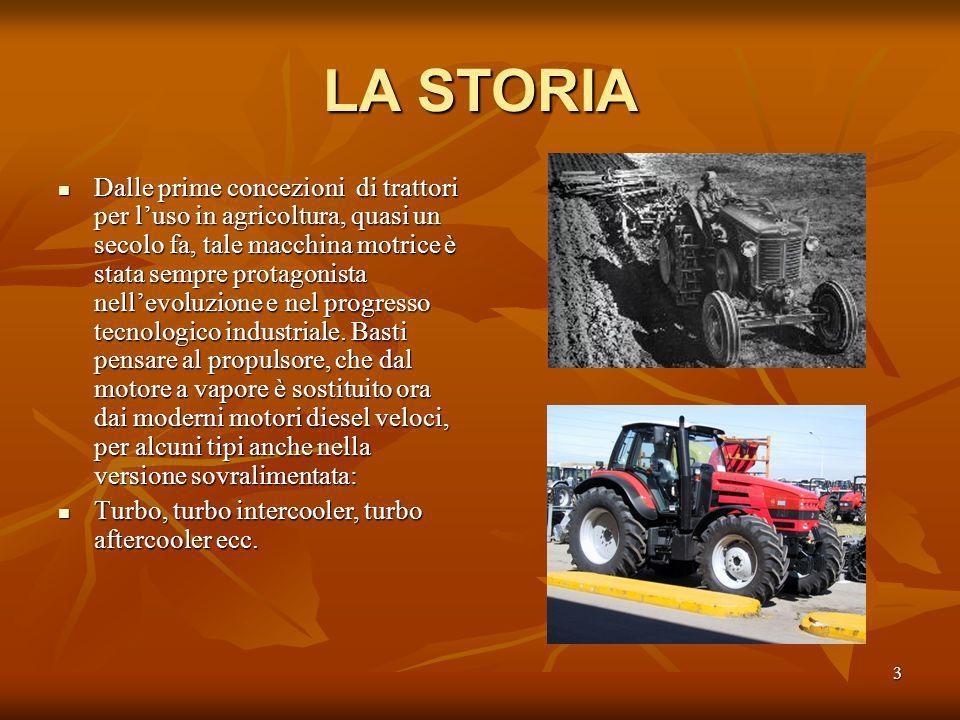 3 LA STORIA Dalle prime concezioni di trattori per luso in agricoltura, quasi un secolo fa, tale macchina motrice è stata sempre protagonista nellevoluzione e nel progresso tecnologico industriale.