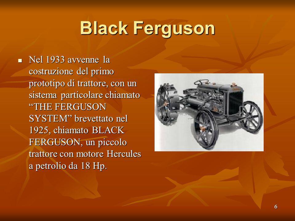 6 Black Ferguson Nel 1933 avvenne la costruzione del primo prototipo di trattore, con un sistema particolare chiamato THE FERGUSON SYSTEM brevettato nel 1925, chiamato BLACK FERGUSON, un piccolo trattore con motore Hercules a petrolio da 18 Hp.
