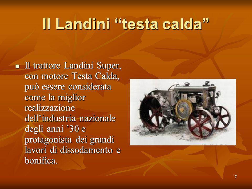 7 Il Landini testa calda Il trattore Landini Super, con motore Testa Calda, può essere considerata come la miglior realizzazione dellindustria nazionale degli anni 30 e protagonista dei grandi lavori di dissodamento e bonifica.