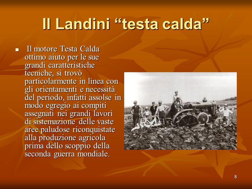 7 Il Landini testa calda Il trattore Landini Super, con motore Testa Calda, può essere considerata come la miglior realizzazione dellindustria naziona