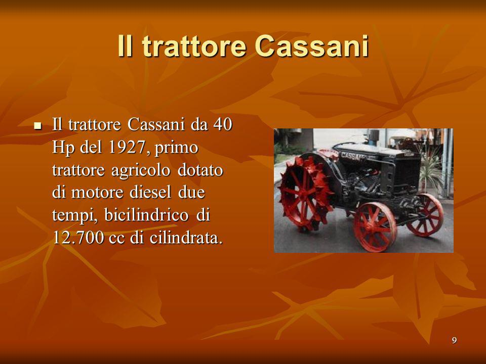 9 Il trattore Cassani Il trattore Cassani da 40 Hp del 1927, primo trattore agricolo dotato di motore diesel due tempi, bicilindrico di 12.700 cc di cilindrata.