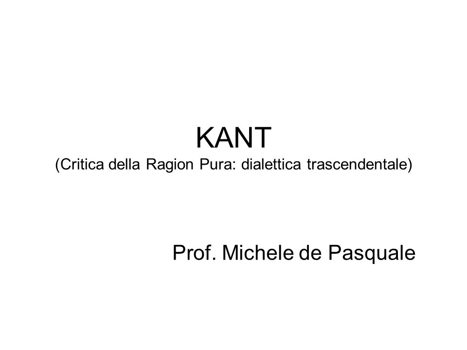 KANT (Critica della Ragion Pura: dialettica trascendentale) Prof. Michele de Pasquale