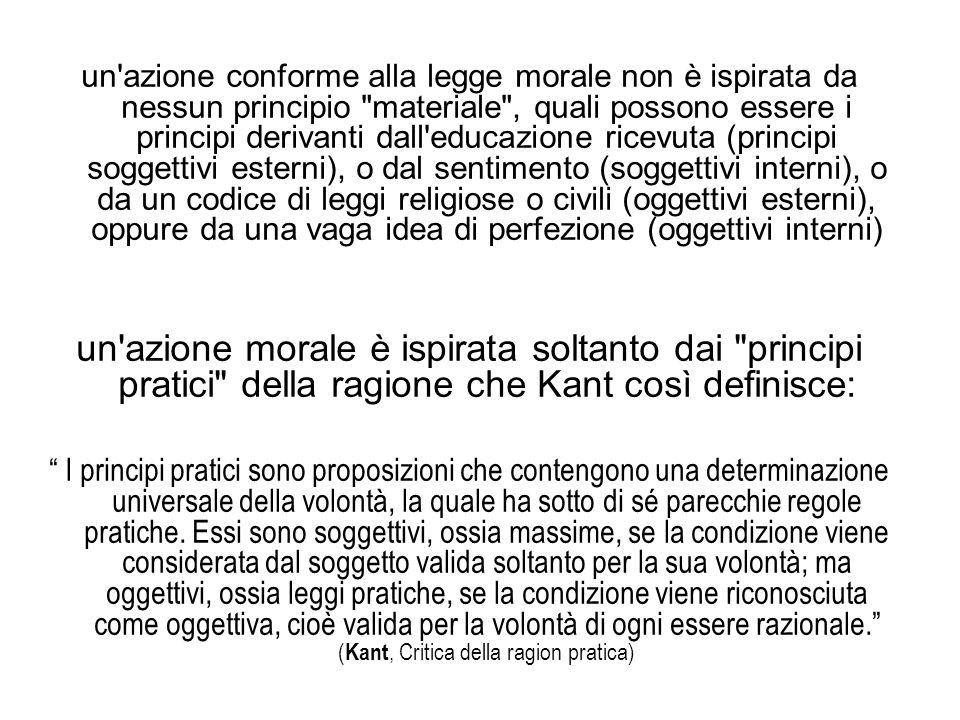 un azione conforme alla legge morale non è ispirata da nessun principio materiale , quali possono essere i principi derivanti dall educazione ricevuta (principi soggettivi esterni), o dal sentimento (soggettivi interni), o da un codice di leggi religiose o civili (oggettivi esterni), oppure da una vaga idea di perfezione (oggettivi interni) un azione morale è ispirata soltanto dai principi pratici della ragione che Kant così definisce: I principi pratici sono proposizioni che contengono una determinazione universale della volontà, la quale ha sotto di sé parecchie regole pratiche.