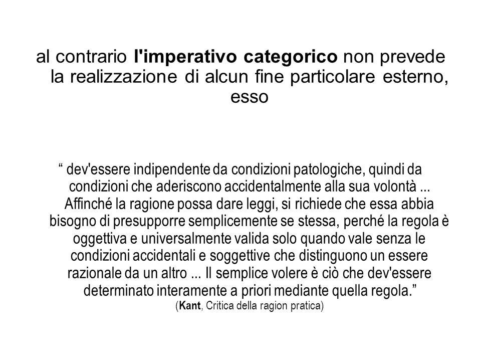 al contrario l'imperativo categorico non prevede la realizzazione di alcun fine particolare esterno, esso dev'essere indipendente da condizioni patolo
