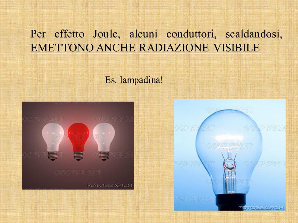 Per effetto Joule, alcuni conduttori, scaldandosi, EMETTONO ANCHE RADIAZIONE VISIBILE Es. lampadina!