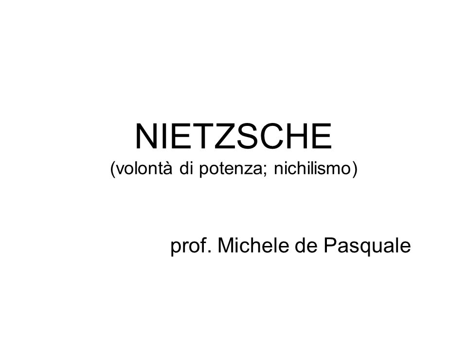 NIETZSCHE (volontà di potenza; nichilismo) prof. Michele de Pasquale