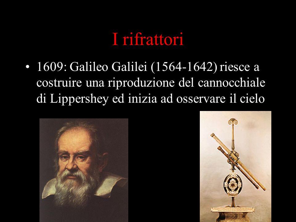 I rifrattori 1609: Galileo Galilei (1564-1642) riesce a costruire una riproduzione del cannocchiale di Lippershey ed inizia ad osservare il cielo