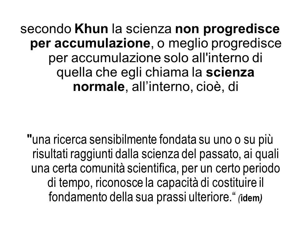 secondo Khun la scienza non progredisce per accumulazione, o meglio progredisce per accumulazione solo all'interno di quella che egli chiama la scienz