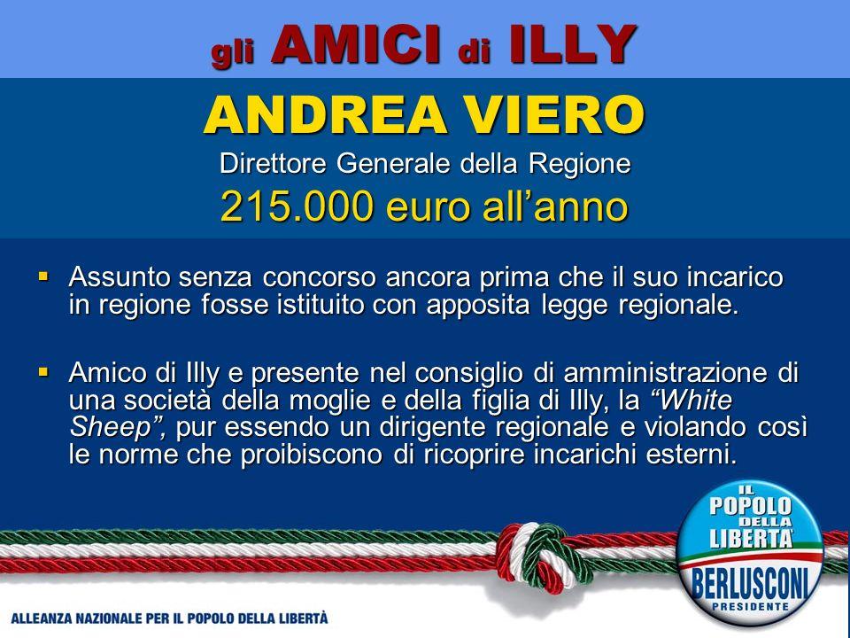 gli AMICI di ILLY ANDREA VIERO Direttore Generale della Regione 215.000 euro allanno Assunto senza concorso ancora prima che il suo incarico in regione fosse istituito con apposita legge regionale.