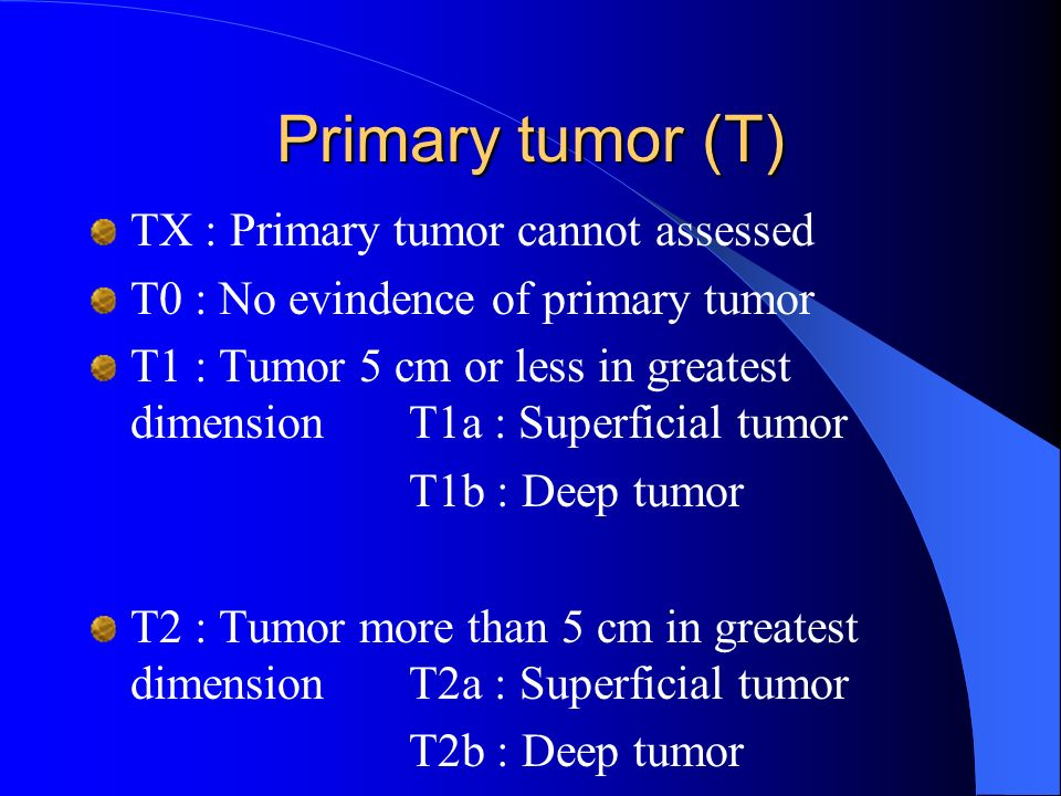 Primary tumor (T) TX : Primary tumor cannot assessed T0 : No evindence of primary tumor T1 : Tumor 5 cm or less in greatest dimensionT1a : Superficial