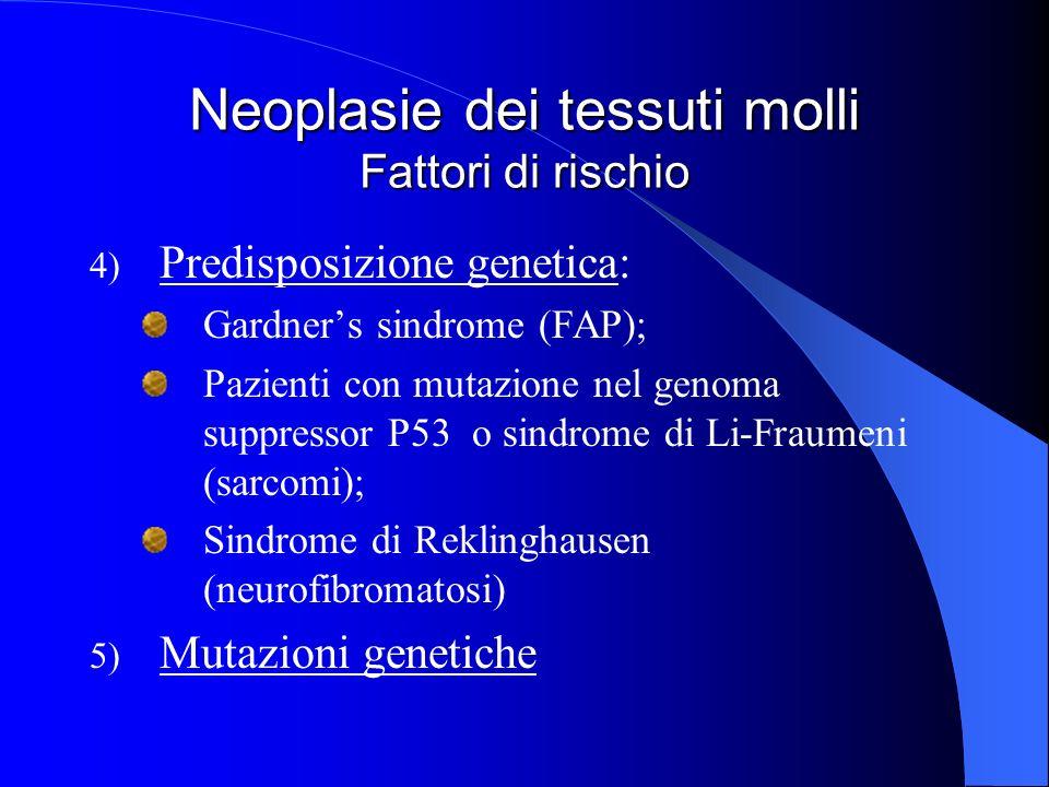 Neoplasie dei tessuti molli Fattori di rischio 4) Predisposizione genetica: Gardners sindrome (FAP); Pazienti con mutazione nel genoma suppressor P53 o sindrome di Li-Fraumeni (sarcomi); Sindrome di Reklinghausen (neurofibromatosi) 5) Mutazioni genetiche