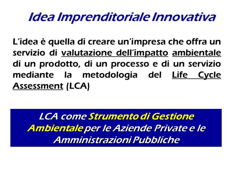 Idea Imprenditoriale Innovativa LCA come Strumento di Gestione Ambientale per le Aziende Private e le Amministrazioni Pubbliche Lidea è quella di creare unimpresa che offra un servizio di valutazione dellimpatto ambientale di un prodotto, di un processo e di un servizio mediante la metodologia del Life Cycle Assessment (LCA)