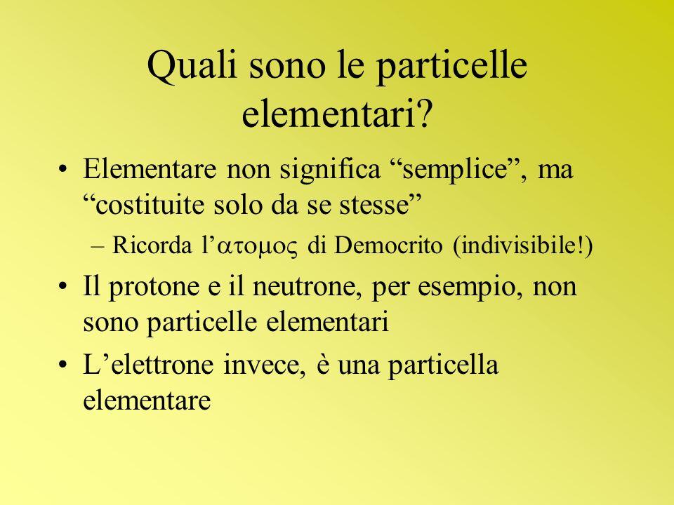 Quali sono le particelle elementari? Elementare non significa semplice, ma costituite solo da se stesse –Ricorda l di Democrito (indivisibile!) Il pro