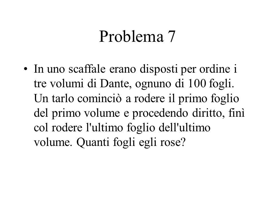 Problema 7 In uno scaffale erano disposti per ordine i tre volumi di Dante, ognuno di 100 fogli.
