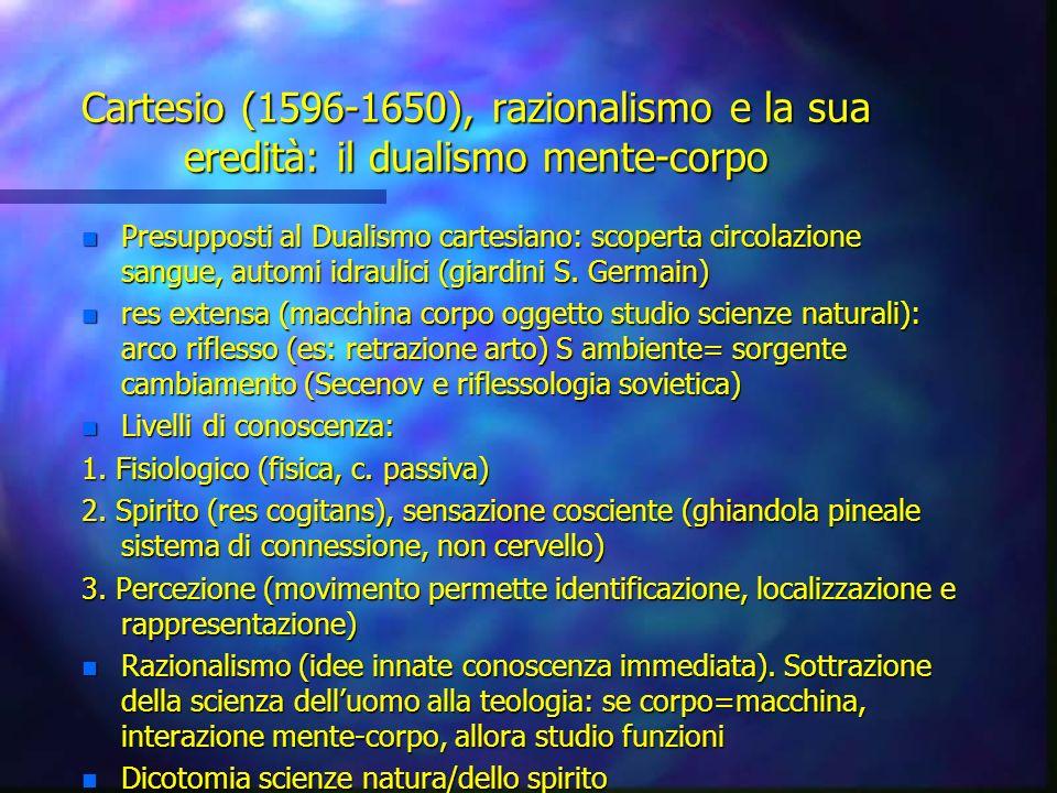 Cartesio (1596-1650), razionalismo e la sua eredità: il dualismo mente-corpo n Presupposti al Dualismo cartesiano: scoperta circolazione sangue, autom