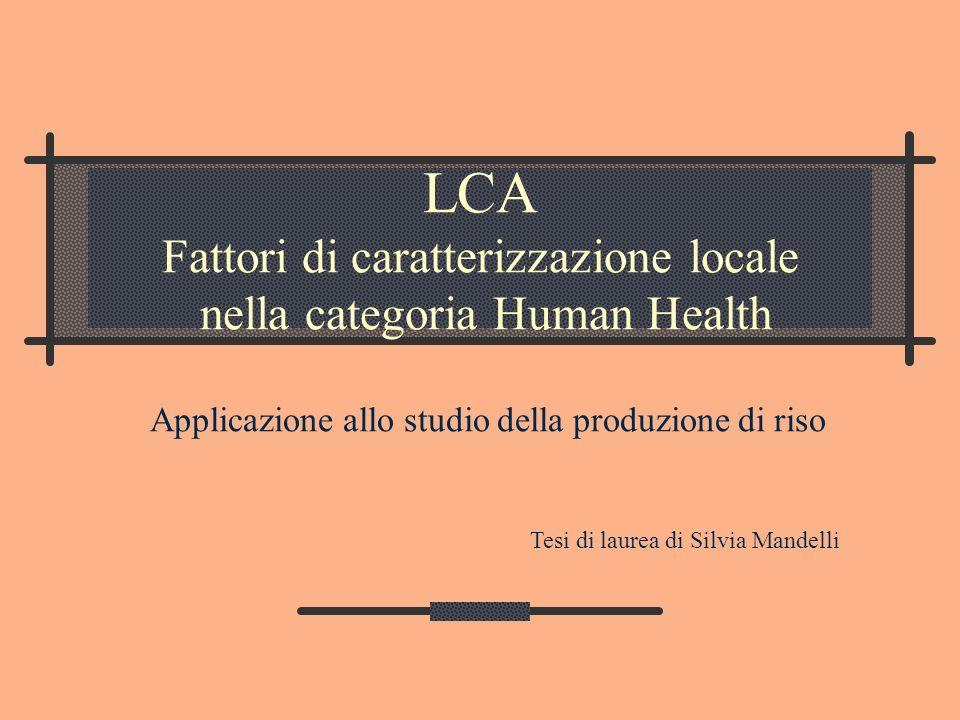 LCA Fattori di caratterizzazione locale nella categoria Human Health Applicazione allo studio della produzione di riso Tesi di laurea di Silvia Mandel