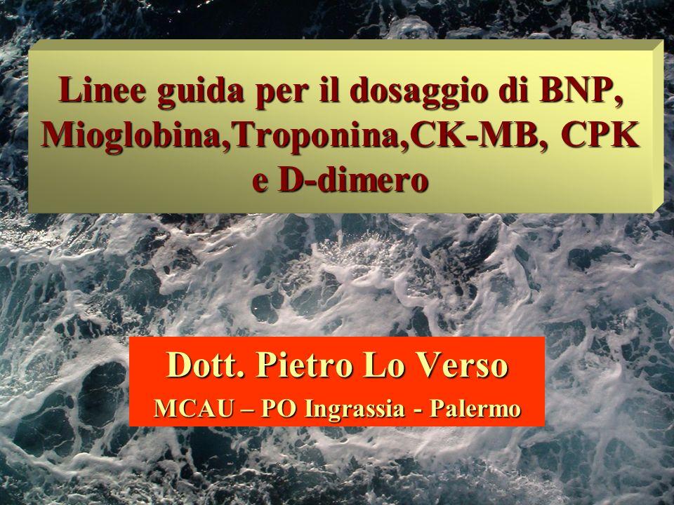 Linee guida per il dosaggio di BNP, Mioglobina,Troponina,CK-MB, CPK e D-dimero Dott. Pietro Lo Verso MCAU – PO Ingrassia - Palermo