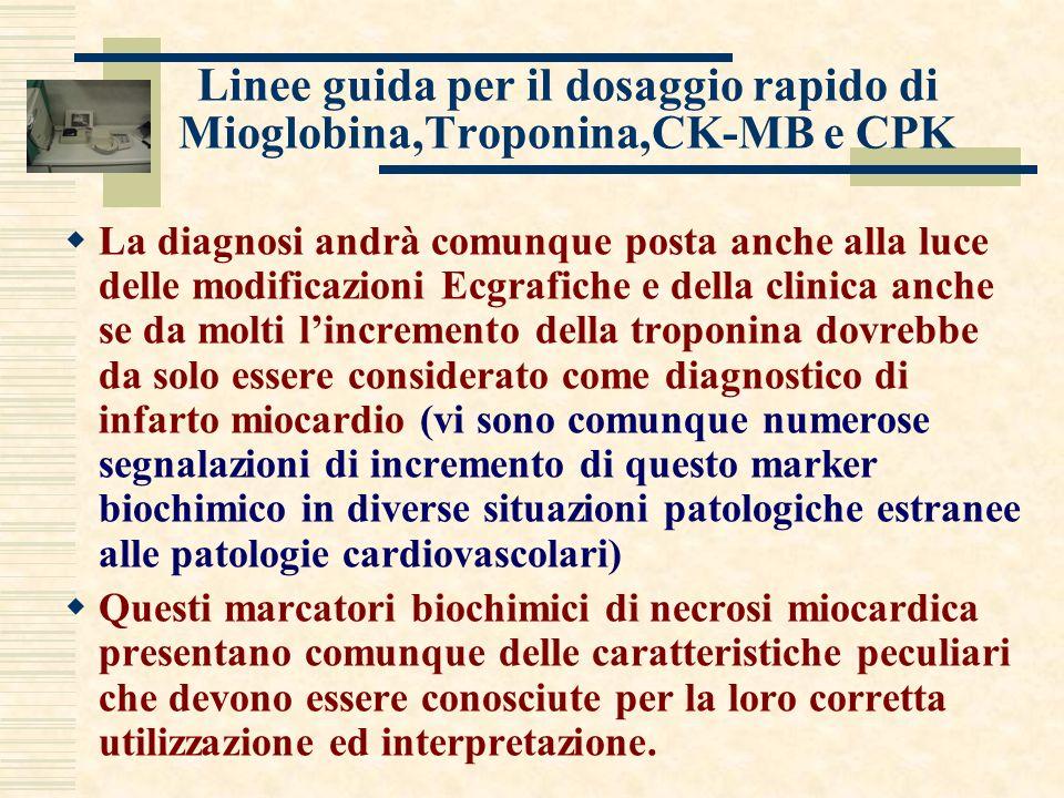 Linee guida per il dosaggio rapido di Mioglobina,Troponina,CK-MB e CPK La diagnosi andrà comunque posta anche alla luce delle modificazioni Ecgrafiche e della clinica anche se da molti lincremento della troponina dovrebbe da solo essere considerato come diagnostico di infarto miocardio (vi sono comunque numerose segnalazioni di incremento di questo marker biochimico in diverse situazioni patologiche estranee alle patologie cardiovascolari) Questi marcatori biochimici di necrosi miocardica presentano comunque delle caratteristiche peculiari che devono essere conosciute per la loro corretta utilizzazione ed interpretazione.