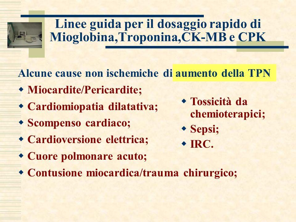 Linee guida per il dosaggio rapido di Mioglobina,Troponina,CK-MB e CPK Alcune cause non ischemiche di aumento della TPN Miocardite/Pericardite; Cardiomiopatia dilatativa; Scompenso cardiaco; Cardioversione elettrica; Cuore polmonare acuto; Contusione miocardica/trauma chirurgico; Tossicità da chemioterapici; Sepsi; IRC.