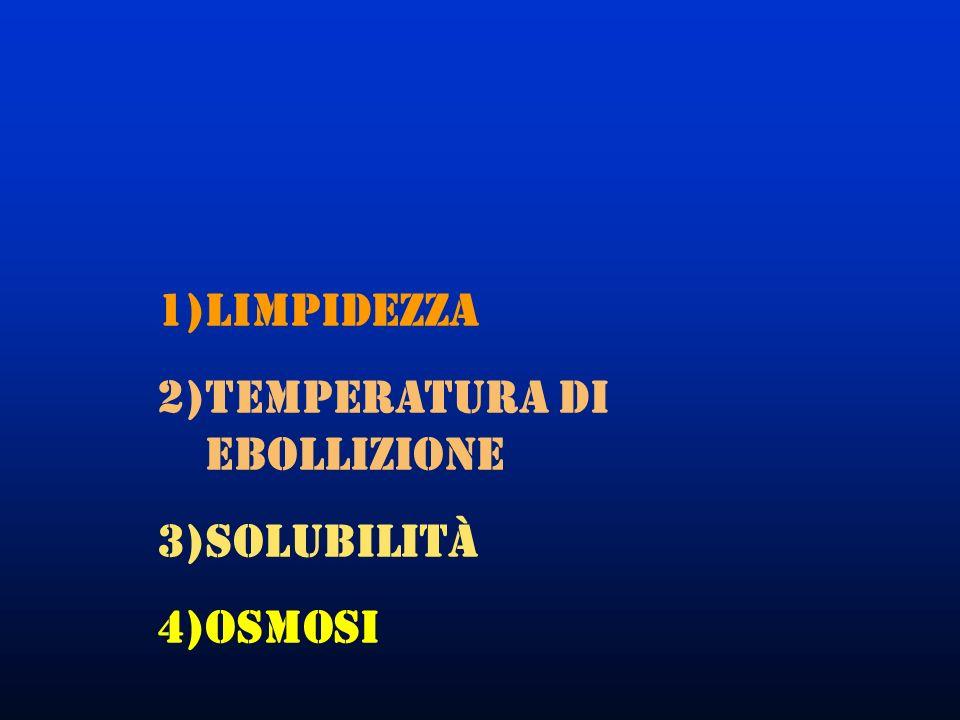 1)Limpidezza 2)Temperatura di ebollizione 3)Solubilità 4)Osmosi