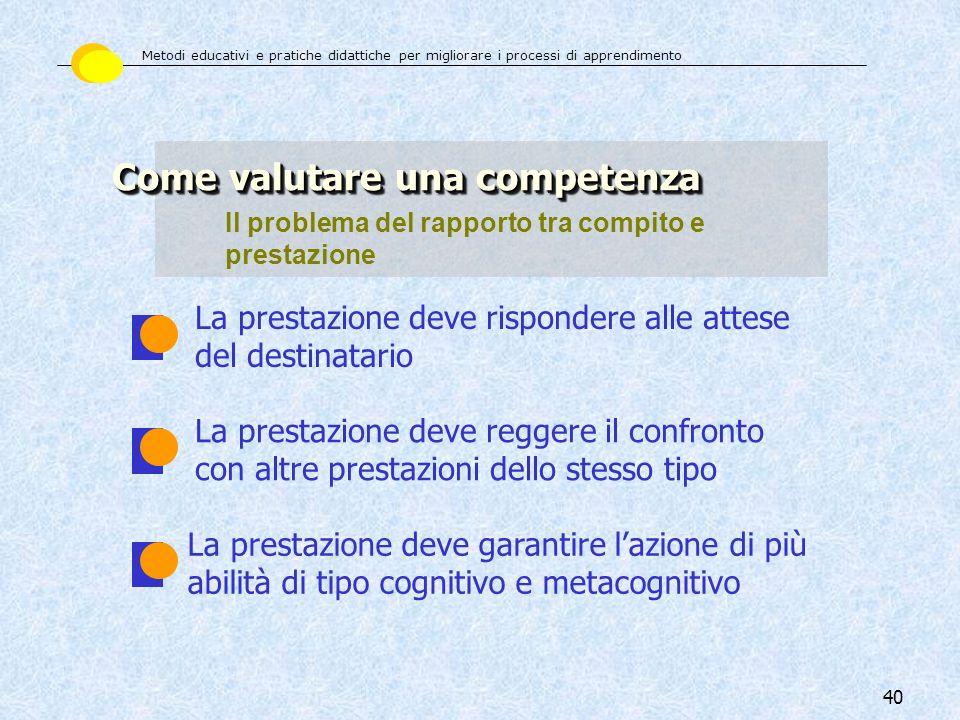 40 Come valutare una competenza Il problema del rapporto tra compito e prestazione La prestazione deve rispondere alle attese del destinatario La pres