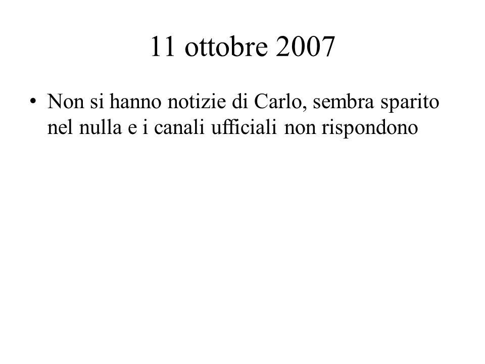 11 ottobre 2007 Non si hanno notizie di Carlo, sembra sparito nel nulla e i canali ufficiali non rispondono