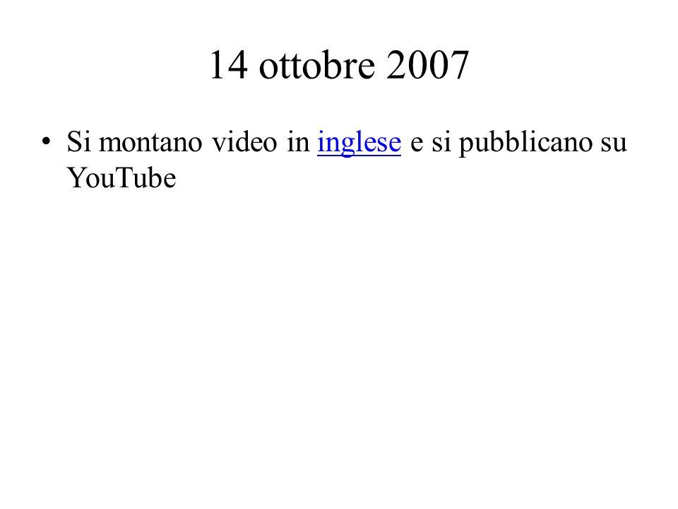 14 ottobre 2007 Si montano video in inglese e si pubblicano su YouTubeinglese