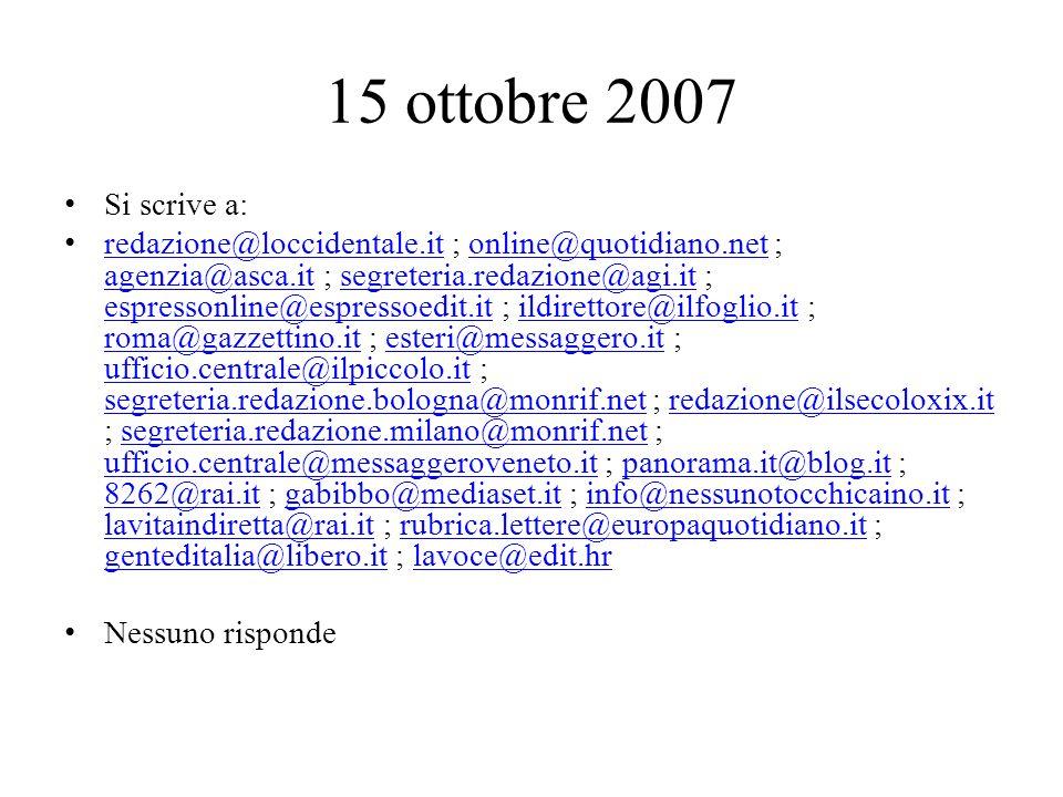 15 ottobre 2007 Si scrive a: redazione@loccidentale.it ; online@quotidiano.net ; agenzia@asca.it ; segreteria.redazione@agi.it ; espressonline@espressoedit.it ; ildirettore@ilfoglio.it ; roma@gazzettino.it ; esteri@messaggero.it ; ufficio.centrale@ilpiccolo.it ; segreteria.redazione.bologna@monrif.net ; redazione@ilsecoloxix.it ; segreteria.redazione.milano@monrif.net ; ufficio.centrale@messaggeroveneto.it ; panorama.it@blog.it ; 8262@rai.it ; gabibbo@mediaset.it ; info@nessunotocchicaino.it ; lavitaindiretta@rai.it ; rubrica.lettere@europaquotidiano.it ; genteditalia@libero.it ; lavoce@edit.hr redazione@loccidentale.itonline@quotidiano.net agenzia@asca.itsegreteria.redazione@agi.it espressonline@espressoedit.itildirettore@ilfoglio.it roma@gazzettino.itesteri@messaggero.it ufficio.centrale@ilpiccolo.it segreteria.redazione.bologna@monrif.netredazione@ilsecoloxix.itsegreteria.redazione.milano@monrif.net ufficio.centrale@messaggeroveneto.itpanorama.it@blog.it 8262@rai.itgabibbo@mediaset.itinfo@nessunotocchicaino.it lavitaindiretta@rai.itrubrica.lettere@europaquotidiano.it genteditalia@libero.itlavoce@edit.hr Nessuno risponde