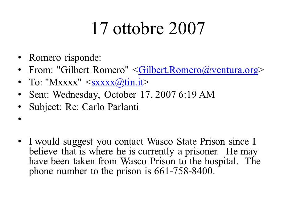 17 ottobre 2007 Romero risponde: From: Gilbert Romero Gilbert.Romero@ventura.org To: Mxxxx sxxxx@tin.it Sent: Wednesday, October 17, 2007 6:19 AM Subject: Re: Carlo Parlanti I would suggest you contact Wasco State Prison since I believe that is where he is currently a prisoner.