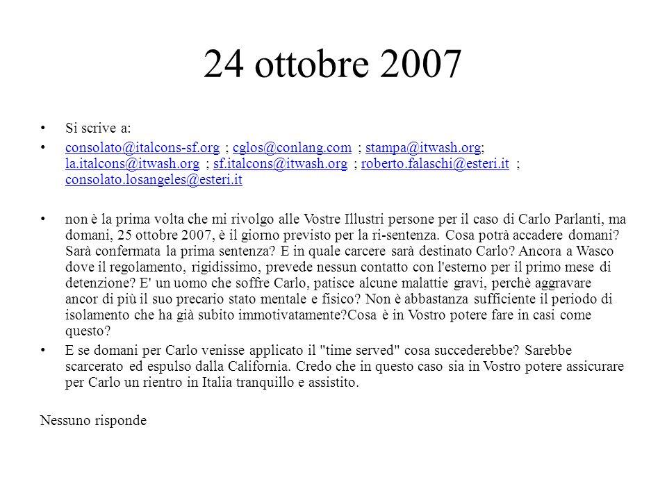 24 ottobre 2007 Si scrive a: consolato@italcons-sf.org ; cglos@conlang.com ; stampa@itwash.org; la.italcons@itwash.org ; sf.italcons@itwash.org ; roberto.falaschi@esteri.it ; consolato.losangeles@esteri.it consolato@italcons-sf.orgcglos@conlang.comstampa@itwash.org la.italcons@itwash.orgsf.italcons@itwash.orgroberto.falaschi@esteri.it consolato.losangeles@esteri.it non è la prima volta che mi rivolgo alle Vostre Illustri persone per il caso di Carlo Parlanti, ma domani, 25 ottobre 2007, è il giorno previsto per la ri-sentenza.