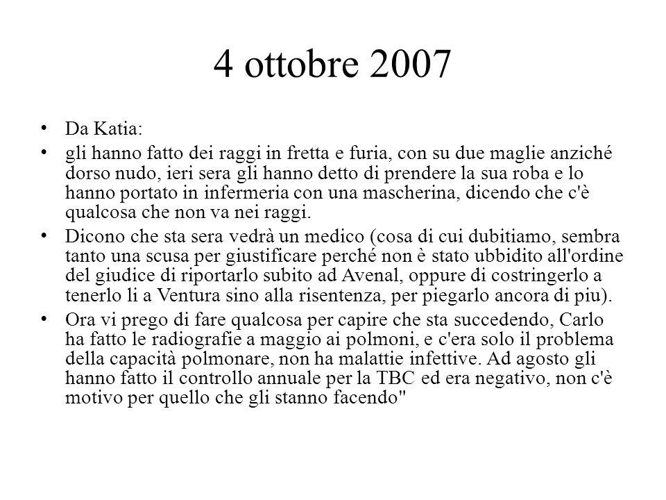 4 ottobre 2007 Da Katia: gli hanno fatto dei raggi in fretta e furia, con su due maglie anziché dorso nudo, ieri sera gli hanno detto di prendere la sua roba e lo hanno portato in infermeria con una mascherina, dicendo che c è qualcosa che non va nei raggi.