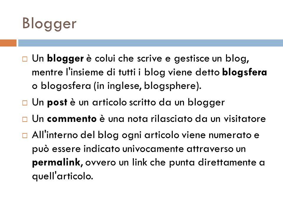 Blogger Un blogger è colui che scrive e gestisce un blog, mentre l insieme di tutti i blog viene detto blogsfera o blogosfera (in inglese, blogsphere).