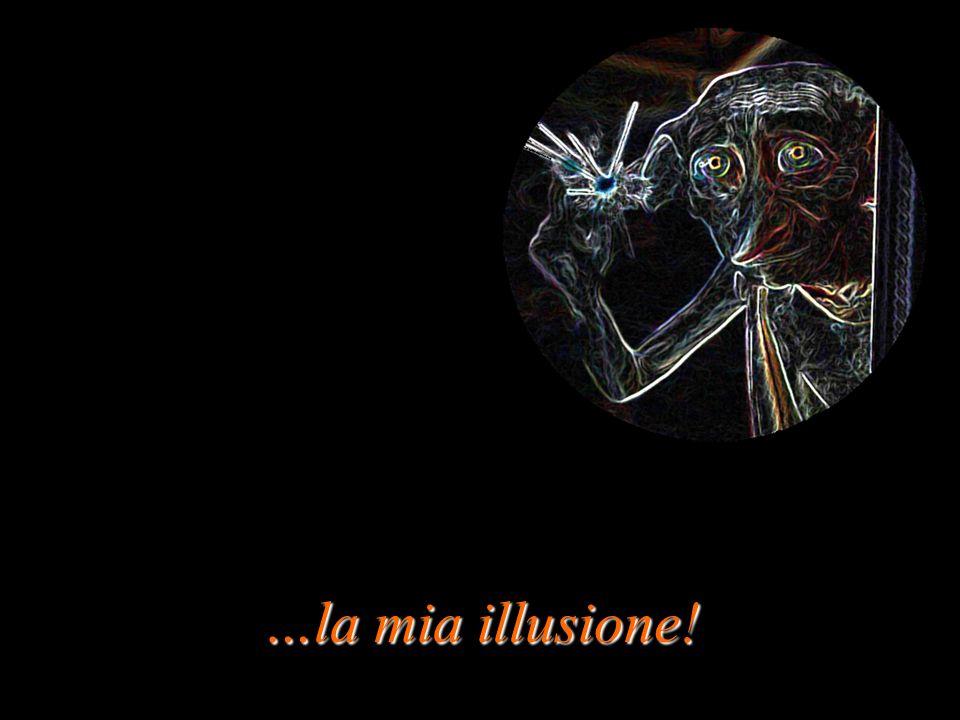 …la mia illusione!