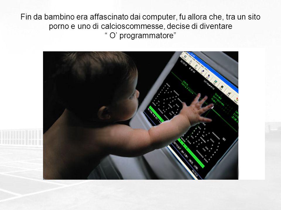 Fin da bambino era affascinato dai computer, fu allora che, tra un sito porno e uno di calcioscommesse, decise di diventare O programmatore