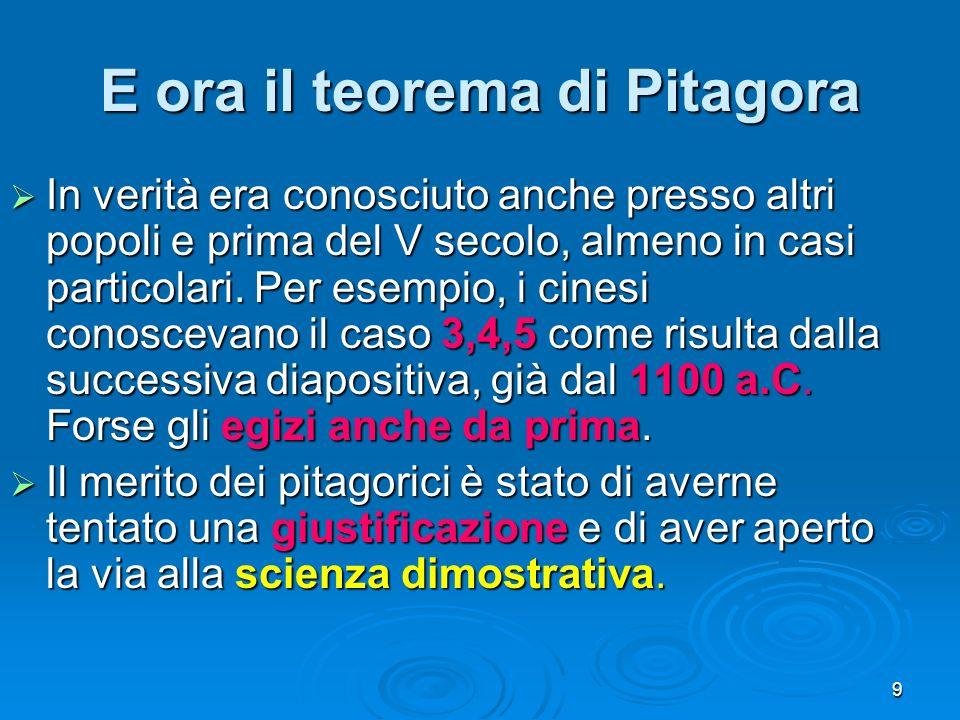 9 E ora il teorema di Pitagora In verità era conosciuto anche presso altri popoli e prima del V secolo, almeno in casi particolari. Per esempio, i cin