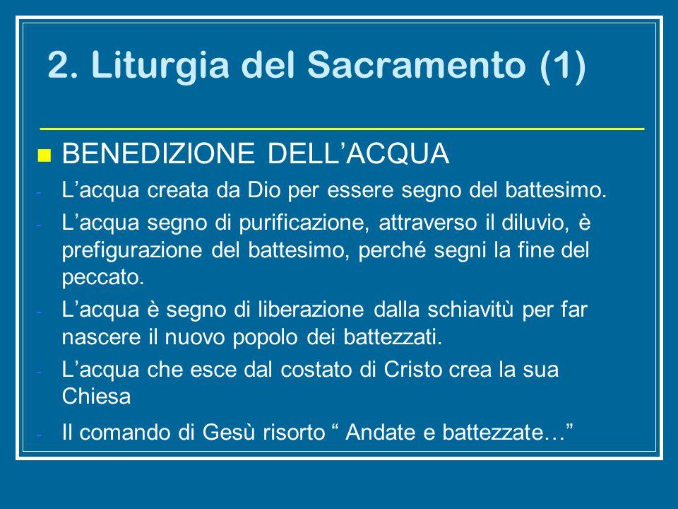 2. Liturgia del Sacramento (1) BENEDIZIONE DELLACQUA - Lacqua creata da Dio per essere segno del battesimo. - Lacqua segno di purificazione, attravers