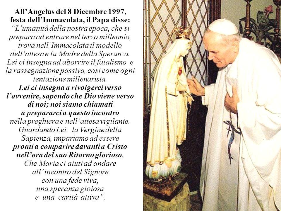 AllAngelus del 8 Dicembre 1997, festa dellImmacolata, il Papa disse: Lumanità della nostra epoca, che si prepara ad entrare nel terzo millennio, trova nellImmacolata il modello dellattesa e la Madre della Speranza.