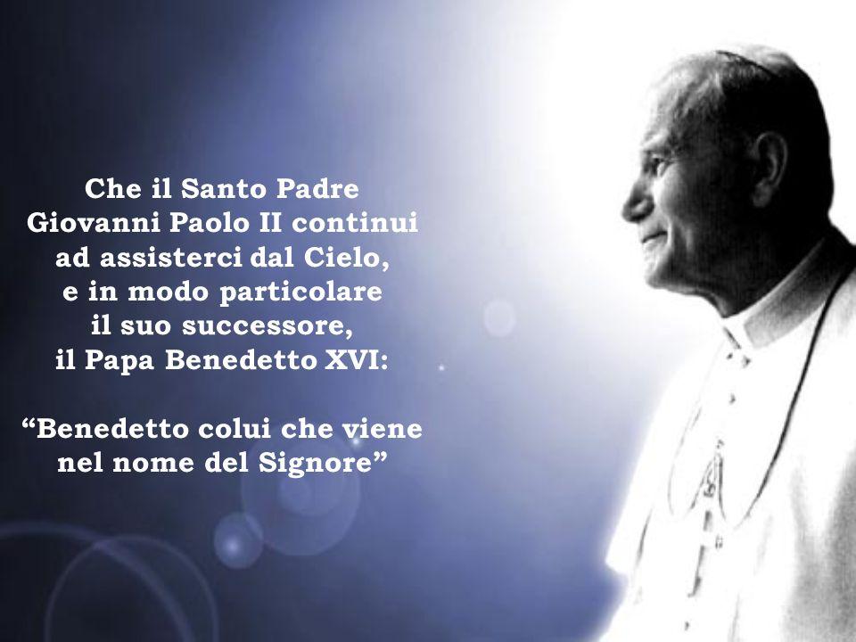 Che il Santo Padre Giovanni Paolo II continui ad assisterci dal Cielo, e in modo particolare il suo successore, il Papa Benedetto XVI: Benedetto colui che viene nel nome del Signore