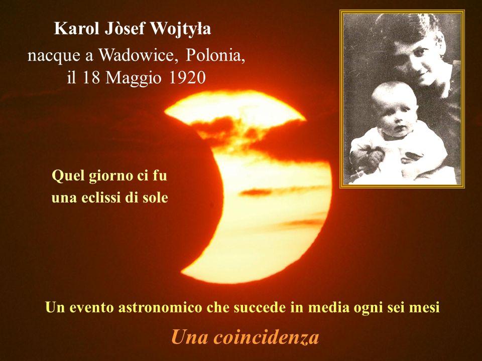 Karol Jòsef Wojtyła Quel giorno ci fu una eclissi di sole Un evento astronomico che succede in media ogni sei mesi Una coincidenza nacque a Wadowice, Polonia, il 18 Maggio 1920