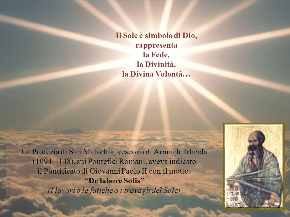 La Profezia di San Malachia, vescovo di Armagh, Irlanda (1094-1148), sui Pontefici Romani, aveva indicato il Pontificato di Giovanni Paolo II con il motto: De labore Solis (I lavori o le fatiche o i travagli del Sole) Il Sole è simbolo di Dio, rappresenta la Fede, la Divinità, la Divina Volontà…