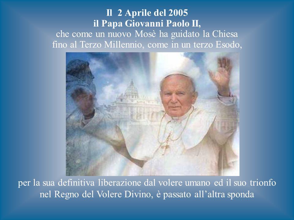 Il 2 Aprile del 2005 il Papa Giovanni Paolo II, che come un nuovo Mosè ha guidato la Chiesa fino al Terzo Millennio, come in un terzo Esodo, per la sua definitiva liberazione dal volere umano ed il suo trionfo nel Regno del Volere Divino, è passato allaltra sponda