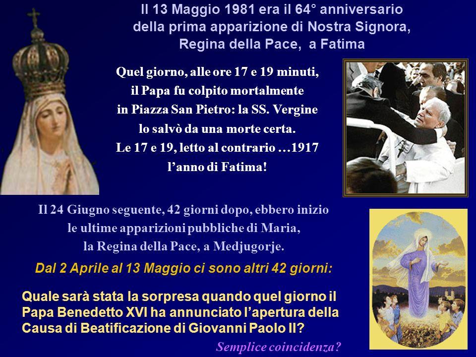 Il 13 Maggio 1981 era il 64° anniversario della prima apparizione di Nostra Signora, Regina della Pace, a Fatima Quel giorno, alle ore 17 e 19 minuti, il Papa fu colpito mortalmente in Piazza San Pietro: la SS.