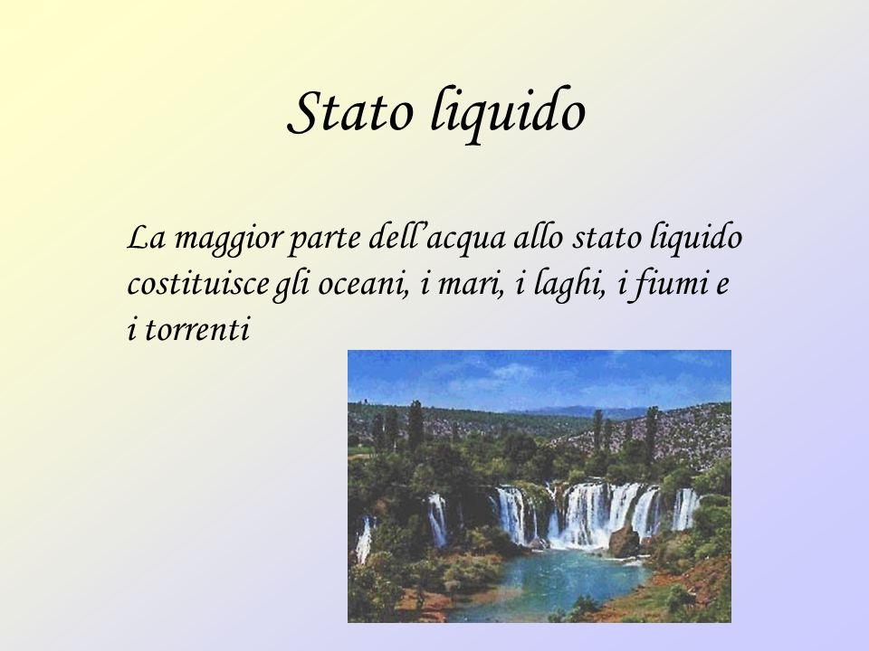 Stato liquido La maggior parte dellacqua allo stato liquido costituisce gli oceani, i mari, i laghi, i fiumi e i torrenti