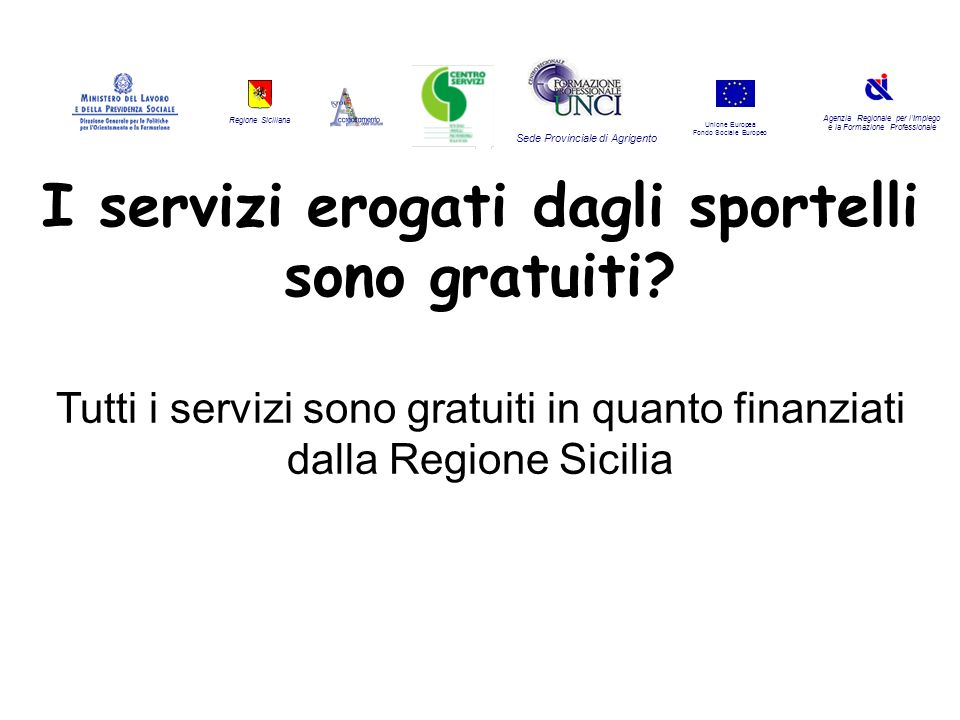 Regione Siciliana Agenzia Regionale per lImpiego e la Formazione Professionale Sede Provinciale di Agrigento Unione Europea Fondo Sociale Europeo I servizi erogati dagli sportelli sono gratuiti.