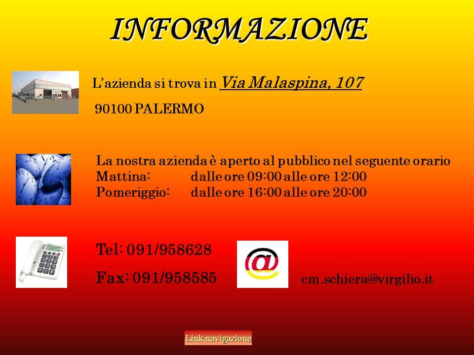 INFORMAZIONE Lazienda si trova in Via Malaspina, 107 90100 PALERMO La nostra azienda è aperto al pubblico nel seguente orario Mattina:dalle ore 09:00 alle ore 12:00 Pomeriggio: dalle ore 16:00 alle ore 20:00 Tel: 091/958628 Fax: 091/958585 cm.schiera@virgilio.it Link navigazione Link navigazione