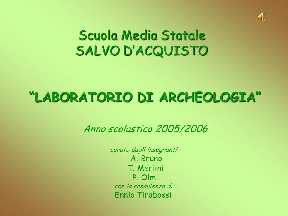 Scuola Media Statale SALVO DACQUISTO LABORATORIO DI ARCHEOLOGIA Anno scolastico 2005/2006 curato dagli insegnanti A. Bruno T. Merlini P. Olmi con la c