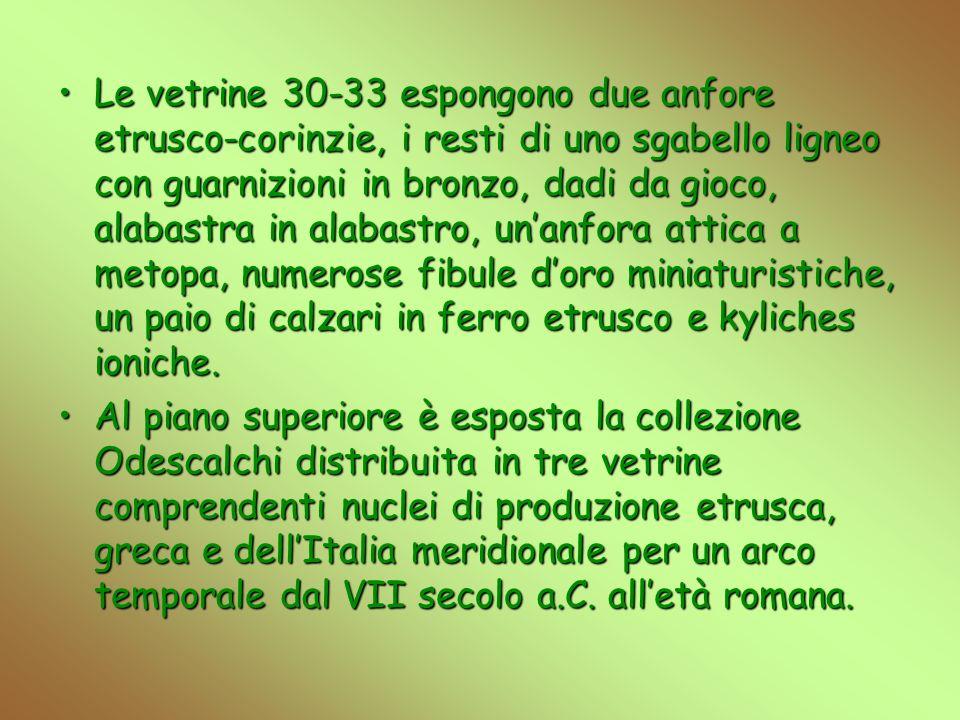 Le vetrine 30-33 espongono due anfore etrusco-corinzie, i resti di uno sgabello ligneo con guarnizioni in bronzo, dadi da gioco, alabastra in alabastro, unanfora attica a metopa, numerose fibule doro miniaturistiche, un paio di calzari in ferro etrusco e kyliches ioniche.Le vetrine 30-33 espongono due anfore etrusco-corinzie, i resti di uno sgabello ligneo con guarnizioni in bronzo, dadi da gioco, alabastra in alabastro, unanfora attica a metopa, numerose fibule doro miniaturistiche, un paio di calzari in ferro etrusco e kyliches ioniche.