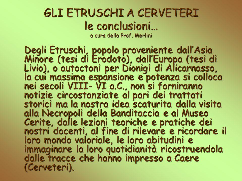 GLI ETRUSCHI A CERVETERI le conclusioni… a cura della Prof. Merlini Degli Etruschi, popolo proveniente dallAsia Minore (tesi di Erodoto), dallEuropa (