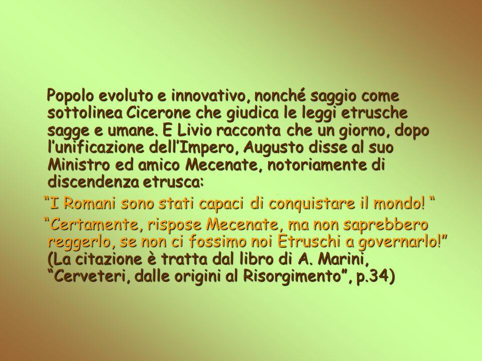Popolo evoluto e innovativo, nonché saggio come sottolinea Cicerone che giudica le leggi etrusche sagge e umane. E Livio racconta che un giorno, dopo